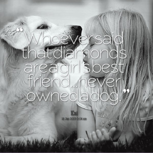 ... said that diamonds are a girls best friendnever Dog Best Friend Quotes