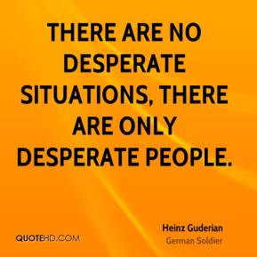 Heinz Guderian - There are no desperate situations, there are only ...