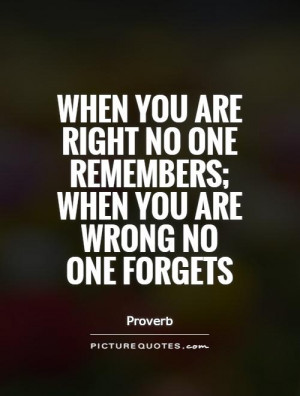 When you are right no one remembers; when you are wrong no one forgets