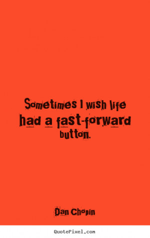Dan Chopin picture quotes - Sometimes i wish life had a fast-forward ...