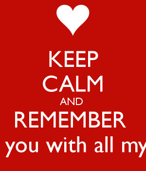 keep-calm-and-remember-i-love-you-with-all-my-heart.png