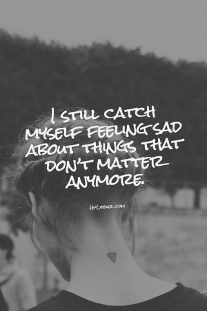 still catch myself feeling sad about things that don't matter ...