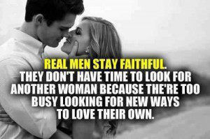 Real Men Stay Faithful. They Don't Have Time To Look For Another ...