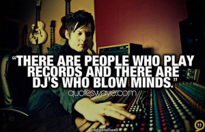 Dj Quotes And Sayings Are dj's who blow minds.