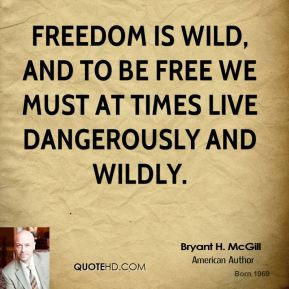 ... is wild, and to be free we must at times live dangerously and wildly