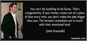 You can't do anything to be funny. That's cringeworthy. If your humor ...