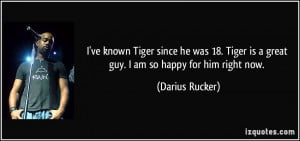 ... Tiger is a great guy. I am so happy for him right now. - Darius Rucker
