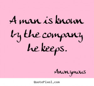 man is known by the company he keeps anonymous more friendship quotes ...