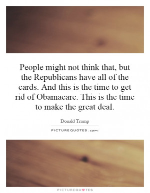 ... of Obamacare. This is the time to make the great deal Picture Quote #1