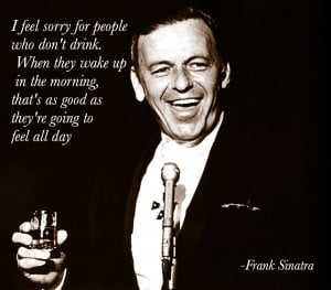 ... that's as good as they're going to feel all day -Frank Sinatra
