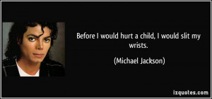 Before I would hurt a child, I would slit my wrists. - Michael Jackson