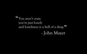 ... aren't crazy you're just lonely and loneliness is a hell of a drug