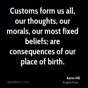Aaron Hill - Customs form us all, our thoughts, our morals, our most ...