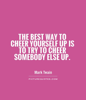 The best way to cheer yourself up is to try to cheer somebody else up ...