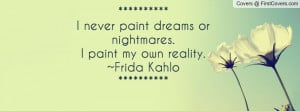 never paint dreams or nightmares I paint my own reality Frida Kahlo ...