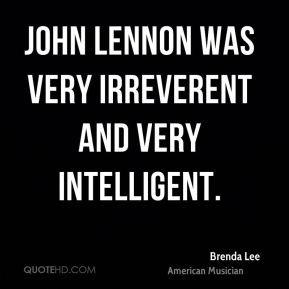 Brenda Lee - John Lennon was very irreverent and very intelligent.