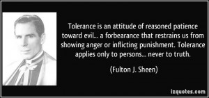 ... Tolerance applies only to persons... never to truth. - Fulton J. Sheen