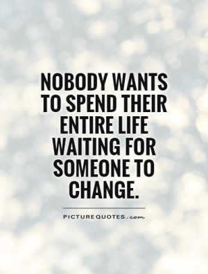 ... spend their entire life waiting for someone to change Picture Quote #1