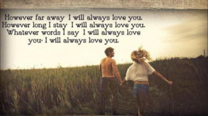 away, I will always love you. However long I stay, I will always love ...