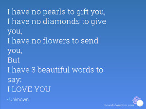 ... flowers to send you, But I have 3 beautiful words to say: I LOVE YOU