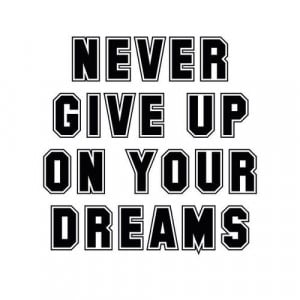 Never give up on your dreams
