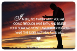 In life, no matter what you are going through, have faith, and believe ...