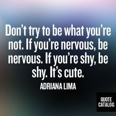 ... nervous, be nervous. If you're shy, be shy. It's cute. -Adriana Lima