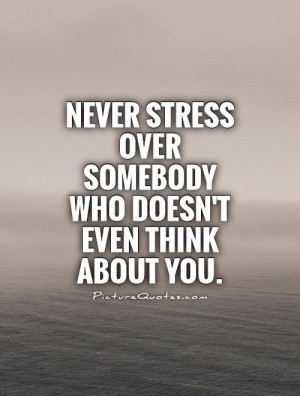 Never Stress over somebody who doesn't even think about you Picture ...