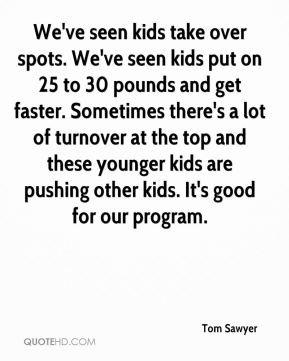 Tom Sawyer - We've seen kids take over spots. We've seen kids put on ...