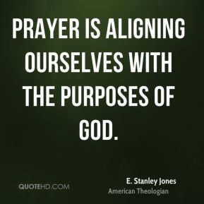 Stanley Jones - Prayer is aligning ourselves with the purposes of ...