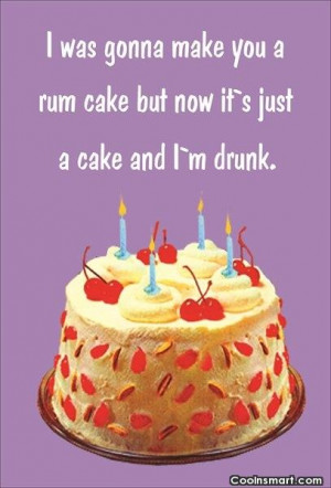 Funny Birthday Quotes Quote: I was gonna make you a rum...