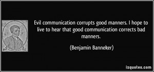 communication corrupts good manners. I hope to live to hear that good ...