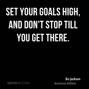 Set your goals high, and don't stop till you get there.