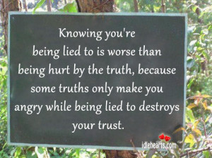 you're being lied to is worse than being hurt by the truth, because ...