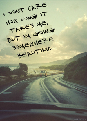 ... How Long It Takes Me, But Im Going Somewhere Beautiful ~ Life Quote