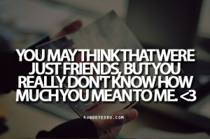 Quote: You may think that were just friends, but you really don't ...