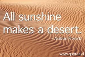 All sunshine makes a desert. – Arabian Proverb