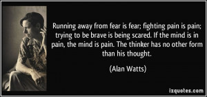 Running away from fear is fear; fighting pain is pain; trying to be ...