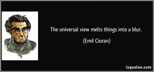 The universal view melts things into a blur. - Emil Cioran