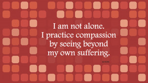 am not alone. I practice compassion by seeing beyond my own ...