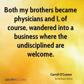 Carroll O'Connor - Both my brothers became physicians and I, of course ...