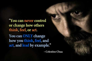 control or change how others think, feel or act. You can only change ...