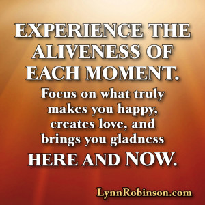 Experience the aliveness of each moment. Focus on what truly makes you ...