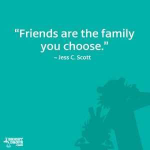"Friends are the family you choose."" ~ Jess C. Scott"