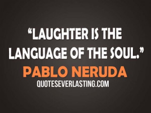 Laughter is the language of the soul- Pablo Neruda