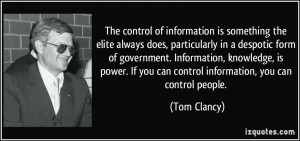 ... Information, knowledge, is power. If you can control information, you