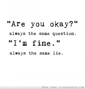Are you okay?' Always the same question. 'I'm fine.' Always the same ...