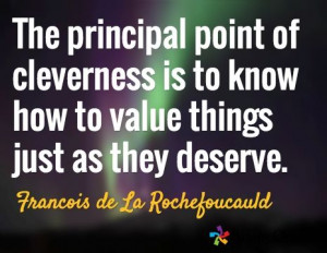 The principal point of cleverness is to know how to value things just ...