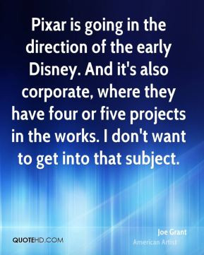 Joe Grant - Pixar is going in the direction of the early Disney. And ...