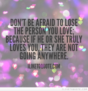 Don't be afraid to lose the person you love; because if he or she ...